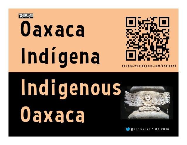 o a x a c a . w i k i s p a c e s . c o m / i n d i g e n a @ r o n m a d e r * 0 8 . 2 0 1 6 Oaxaca Indígena Indigenous O...