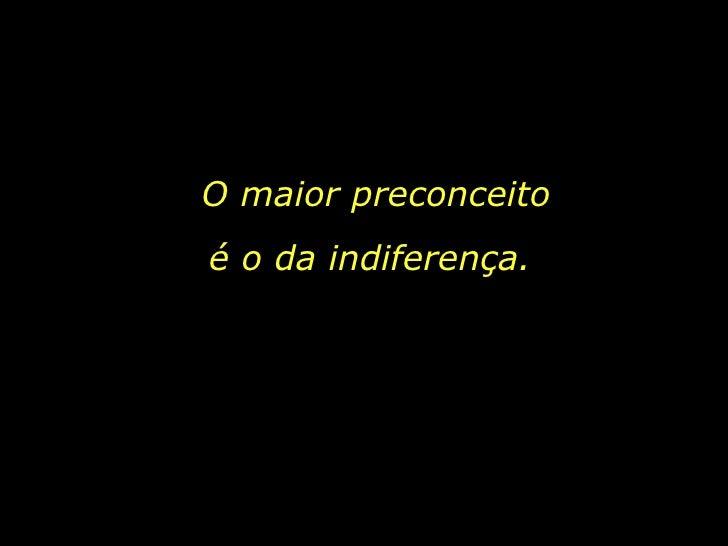 O maior preconceito é o da indiferença.