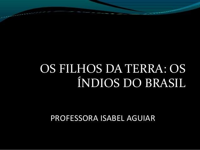OS FILHOS DA TERRA: OS      ÍNDIOS DO BRASIL PROFESSORA ISABEL AGUIAR