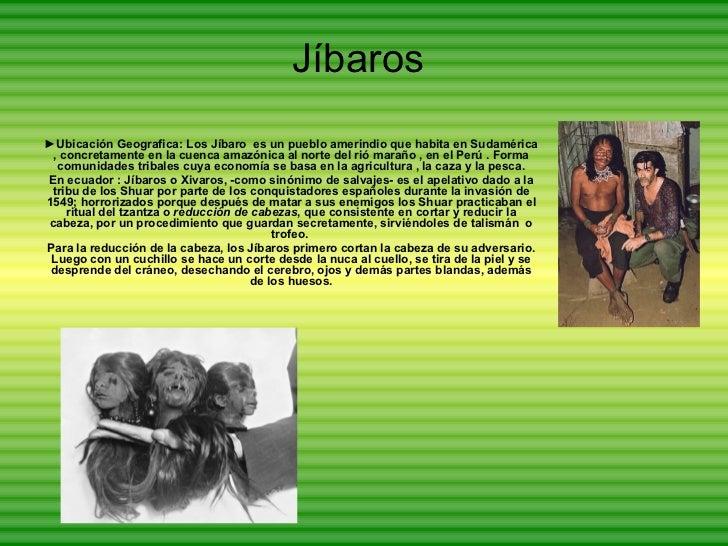 Jíbaros ► Ubicación Geografica: Los Jíbaro  es un pueblo amerindio que habita en Sudamérica , concretamente en la cuenca a...