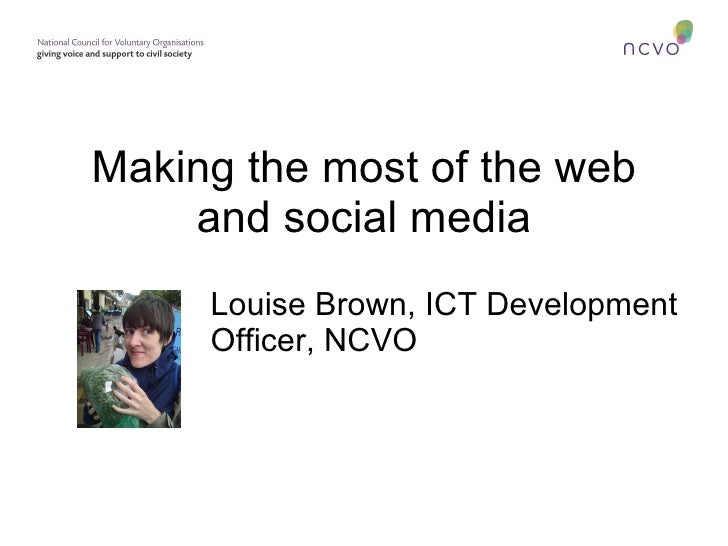 Making the most of the web and social media Louise Brown, ICT Development Officer, NCVO