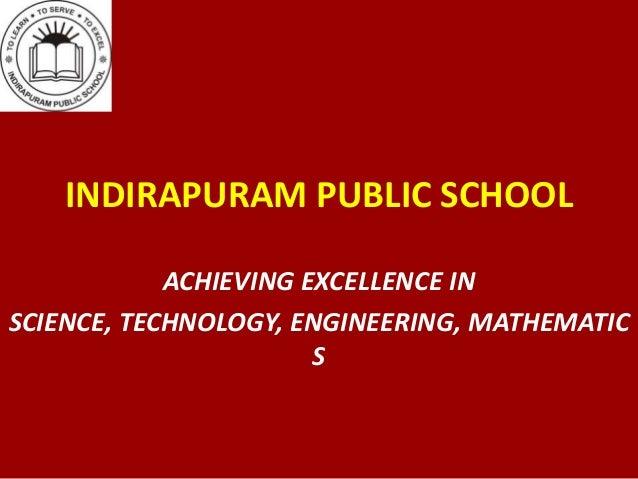 INDIRAPURAM PUBLIC SCHOOLACHIEVING EXCELLENCE INSCIENCE, TECHNOLOGY, ENGINEERING, MATHEMATICS