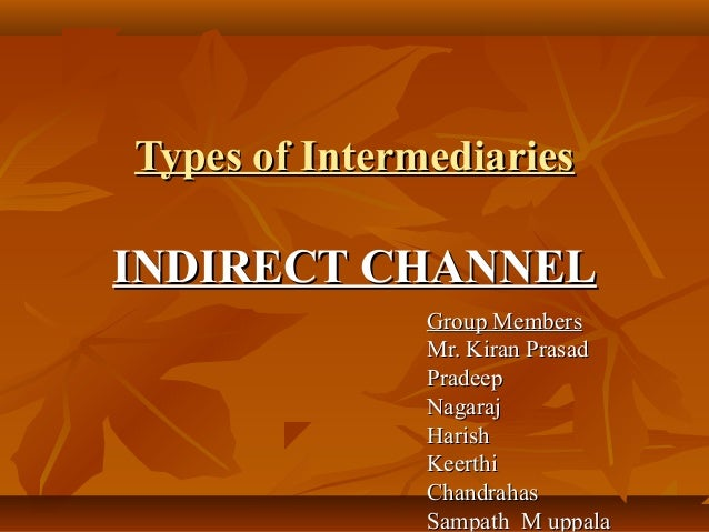 Types of IntermediariesINDIRECT CHANNEL               Group Members               Mr. Kiran Prasad               Pradeep  ...