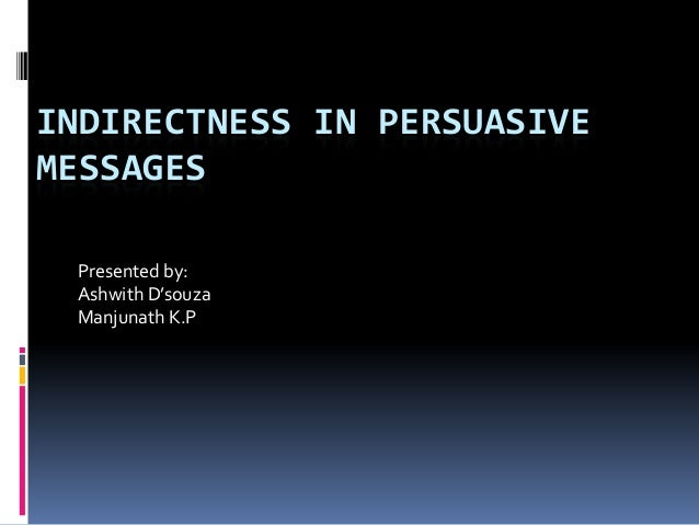 INDIRECTNESS IN PERSUASIVEMESSAGES Presented by: Ashwith D'souza Manjunath K.P