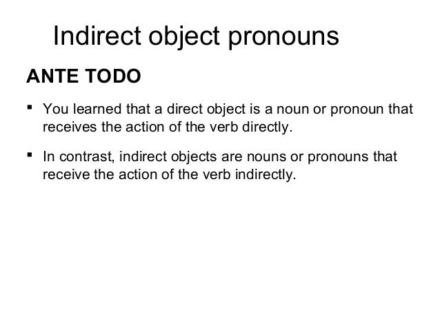 Indirect object pronouns ANTE TODO  You learned that a direct object is a noun or pronoun that receives the action of the...