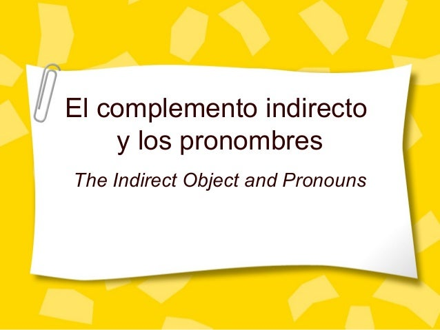 El complemento indirecto y los pronombres The Indirect Object and Pronouns