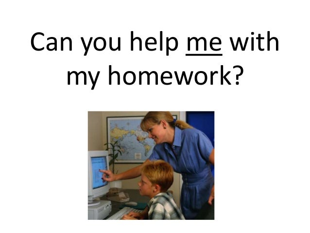 How Can You Help me do my Homework you Might Ask. Continue Reading!