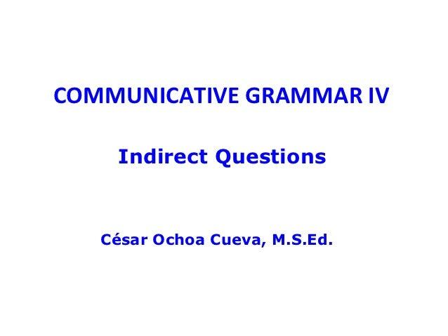 COMMUNICATIVE GRAMMAR IV    Indirect Questions   César Ochoa Cueva, M.S.Ed.