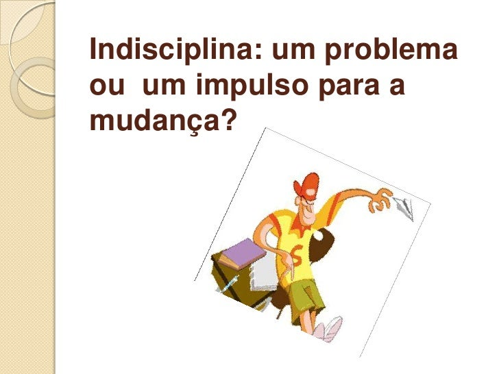 Indisciplina: um problemaou um impulso para amudança?