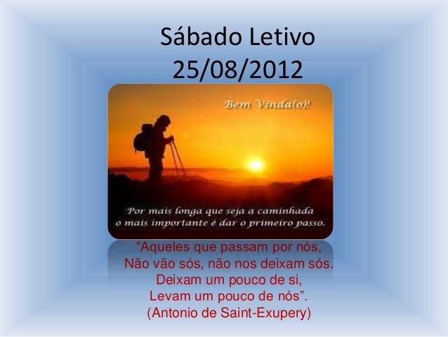 """Sábado Letivo      25/08/2012 """"Aqueles que passam por nós,Não vão sós, não nos deixam sós.     Deixam um pouco de si,    L..."""