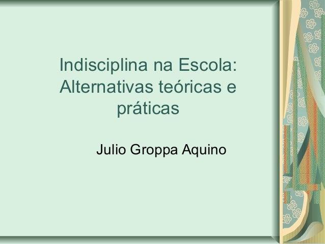 Indisciplina na Escola: Alternativas teóricas e práticas Julio Groppa Aquino