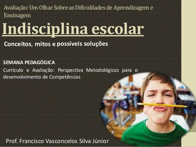 Indisciplina escolarConceitos, mitos e possíveis soluçõesSEMANA PEDAGÓGICACurrículo e Avaliação: Perspectiva Metodológicas...