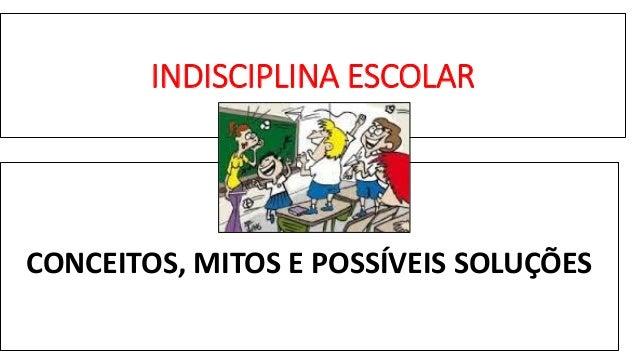 INDISCIPLINA ESCOLAR CONCEITOS, MITOS E POSSÍVEIS SOLUÇÕES