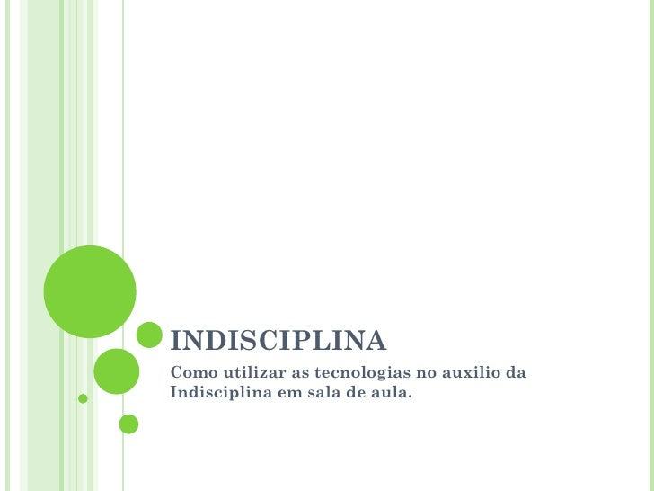 INDISCIPLINA Como utilizar as tecnologias no auxilio da Indisciplina em sala de aula.