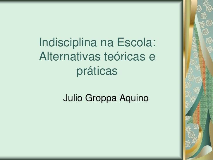 Indisciplina na Escola:Alternativas teóricas e        práticas    Julio Groppa Aquino