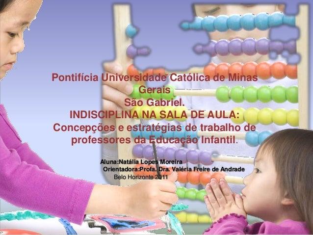 Pontifícia Universidade Católica de Minas Gerais São Gabriel. INDISCIPLINA NA SALA DE AULA: Concepções e estratégias de tr...