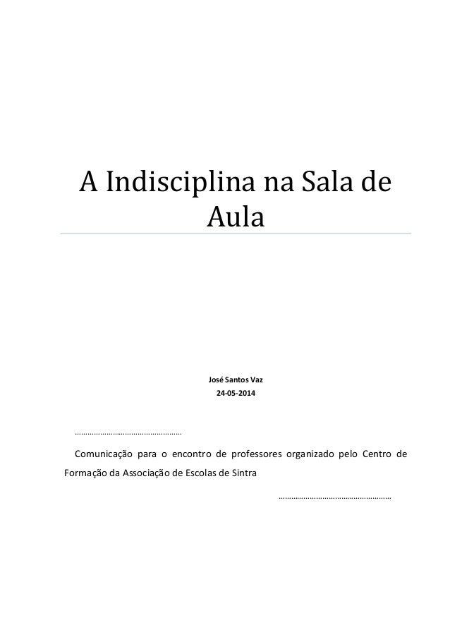 A Indisciplina na Sala de Aula José Santos Vaz 24-05-2014 …………………………………………… Comunicação para o encontro de professores org...