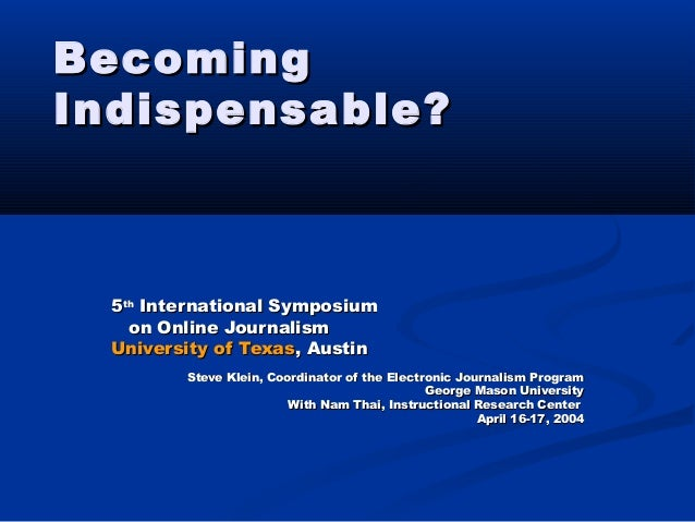 BecomingBecoming Indispensable?Indispensable? 55thth International SymposiumInternational Symposium on Online Journalismon...
