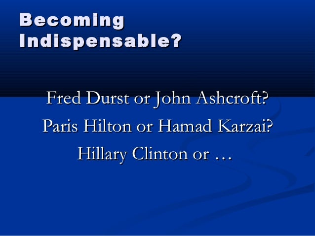 BecomingBecoming Indispensable?Indispensable? Fred Durst or John Ashcroft?Fred Durst or John Ashcroft? Paris Hilton or Ham...