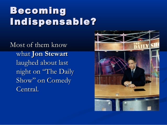 BecomingBecoming Indispensable?Indispensable? Most of them knowMost of them know whatwhat Jon StewartJon Stewart laughed a...