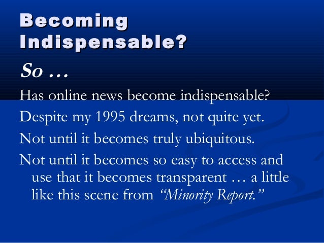 BecomingBecoming Indispensable?Indispensable? So … Has online news become indispensable? Despite my 1995 dreams, not quite...