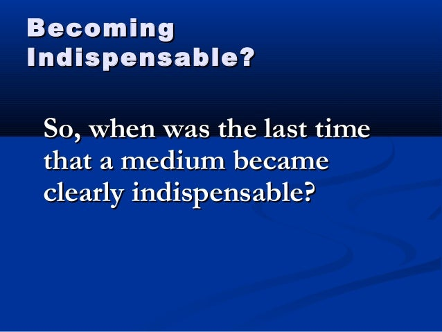 BecomingBecoming Indispensable?Indispensable? So, when was the last timeSo, when was the last time that a medium becametha...