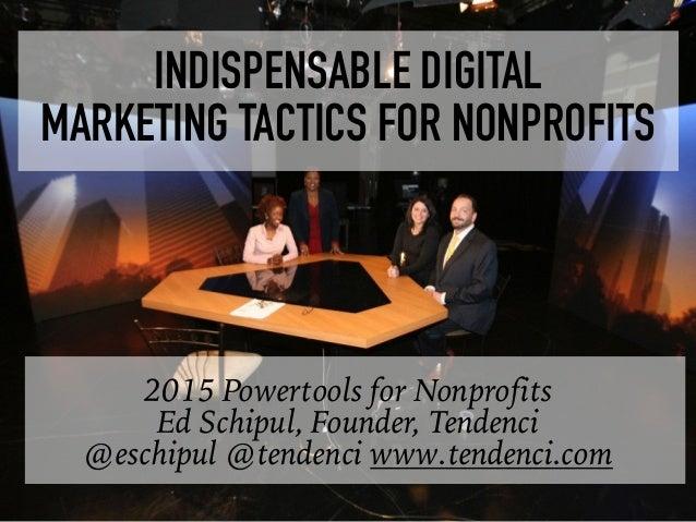 2015 Powertools for Nonprofits Ed Schipul, Founder, Tendenci @eschipul @tendenci www.tendenci.com INDISPENSABLE DIGITAL  ...