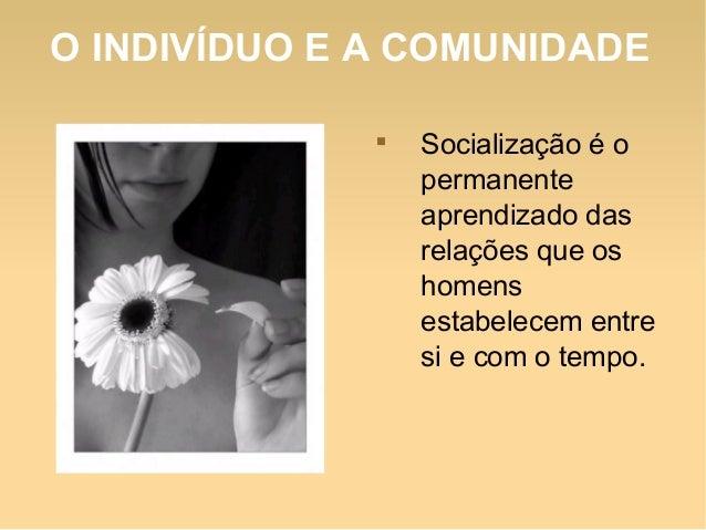 O INDIVÍDUO E A COMUNIDADE  Socialização é o permanente aprendizado das relações que os homens estabelecem entre si e com...