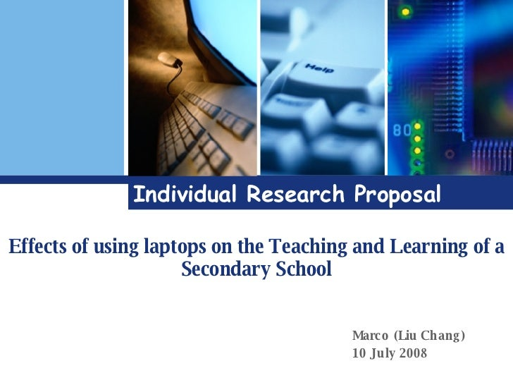 Individual Research Proposal Effects of using laptops on the Teaching and Learning of a Secondary School Marco (Liu Chang)...