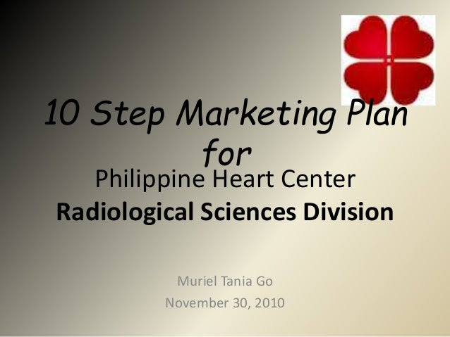 Philippine Heart Center Radiological Sciences Division Muriel Tania Go November 30, 2010 10 Step Marketing Plan for