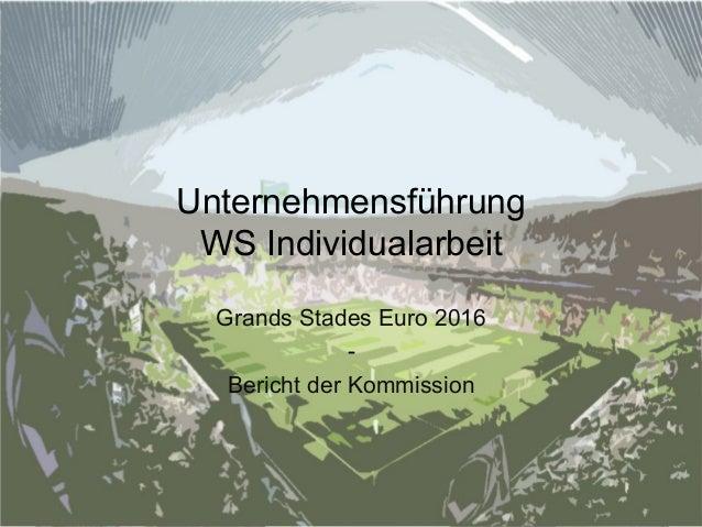 Unternehmensführung  WS Individualarbeit  Grands Stades Euro 2016  -  Bericht der Kommission