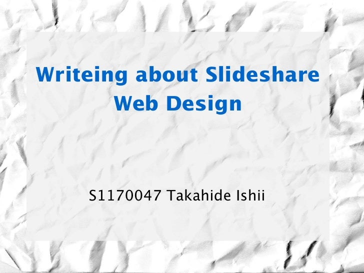 Writeing about Slideshare        Web Design    S1170047 Takahide Ishii