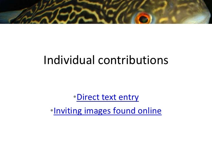 Individual contributions        •Direct text entry •Inviting images found online