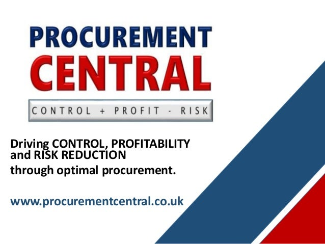 Driving CONTROL, PROFITABILITY and RISK REDUCTION through optimal procurement. www.procurementcentral.co.uk