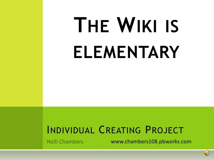 THE WIKI IS     ELEMENTARYI NDIVIDUAL C REATING P ROJECT              www.chambers108.pbworks.com