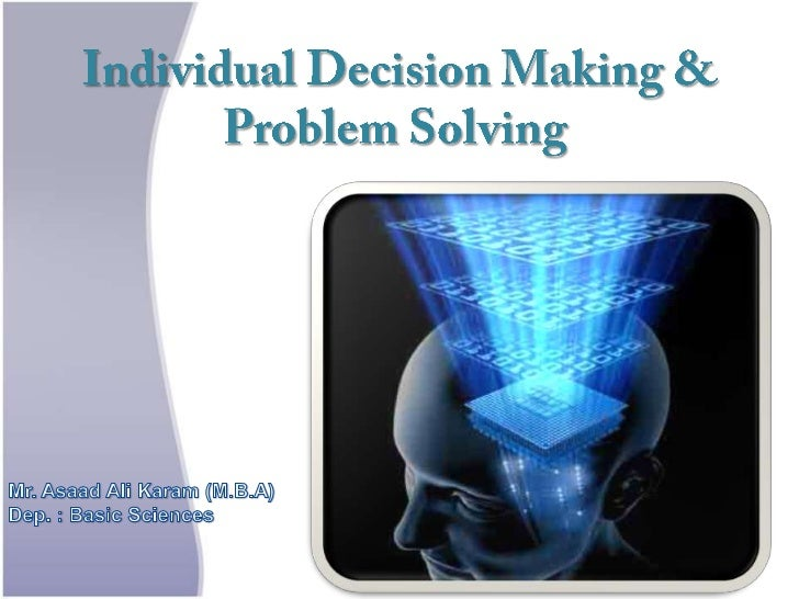 Individual Decision Making & Problem Solving .      It is not that to people cant see the solution . It is that they cant ...