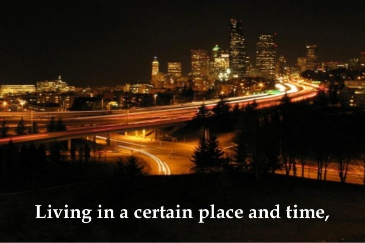 Living in a certain place and time,