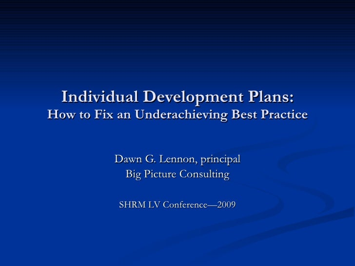 Individual Development Plans: How to Fix an Underachieving Best Practice Dawn G. Lennon, principal Big Picture Consulting ...