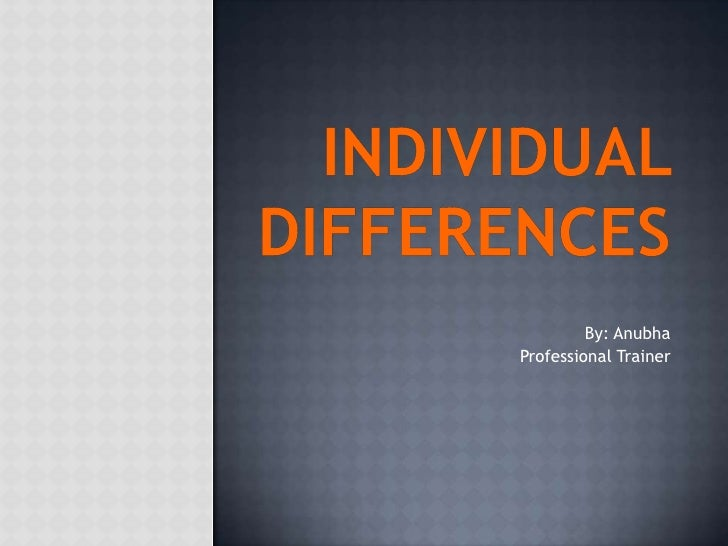 Individual Differences<br />By: Anubha<br />Professional Trainer <br />