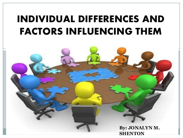 INDIVIDUAL DIFFERENCES AND FACTORS INFLUENCING THEM By: JONALYN M. SHENTON