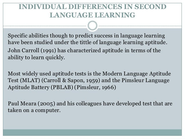 individual differences in second language learning Contextual factors in second language acquisition eric digest by walqui, aida while many discussions about learning a second language focus on teaching methodologies, little emphasis is given to the contextual factors-individual, social, and societal-that affect students' learning.