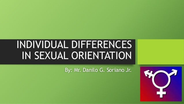 INDIVIDUAL DIFFERENCES IN SEXUAL ORIENTATION By: Mr. Danilo G. Soriano Jr.