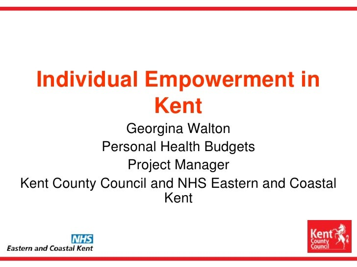 Individual Empowerment in Kent<br />Georgina Walton<br />Personal Health Budgets <br />Project Manager<br />Kent County Co...