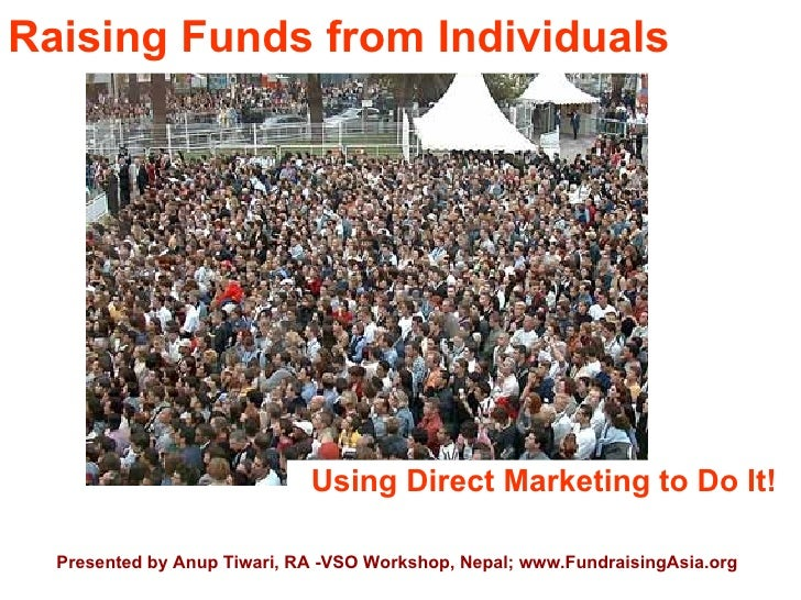 Raising Funds from Individuals                                  Using Direct Marketing to Do It!    Presented by Anup Tiwa...
