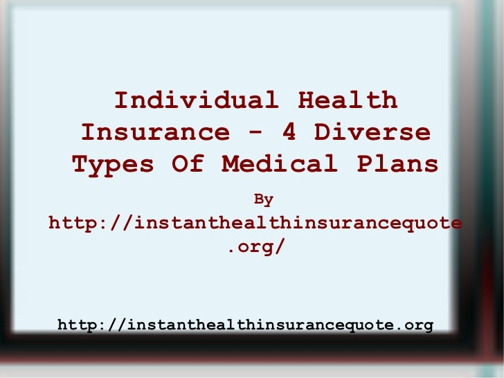 Individual Health Insurance - 4 Diverse Types Of Medical Plans   By   http://instanthealthinsurancequote.org/