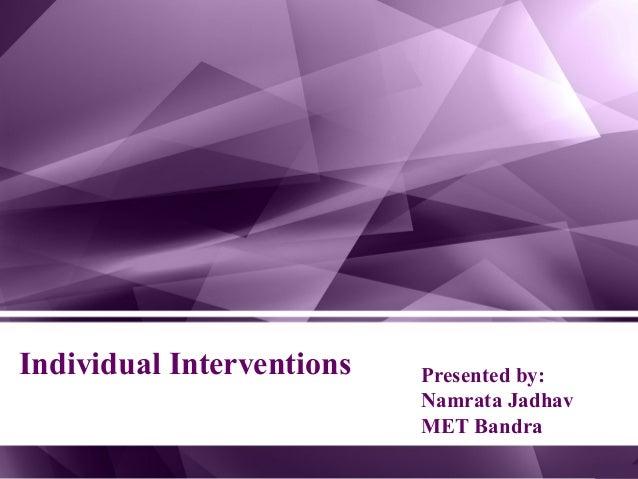 Individual Interventions Presented by: Namrata Jadhav MET Bandra