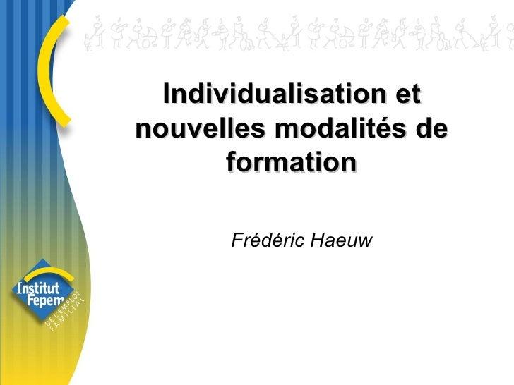 Individualisation et nouvelles modalités de formation Frédéric Haeuw