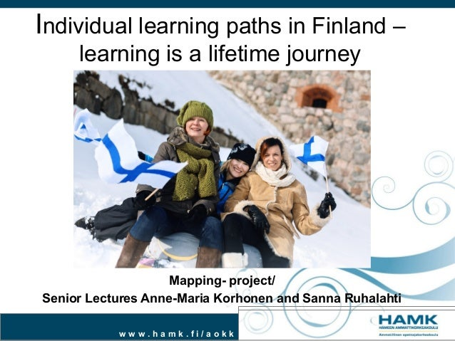Individual learning paths in Finland – learning is a lifetime journey  Mapping- project/ Senior Lectures Anne-Maria Korhon...