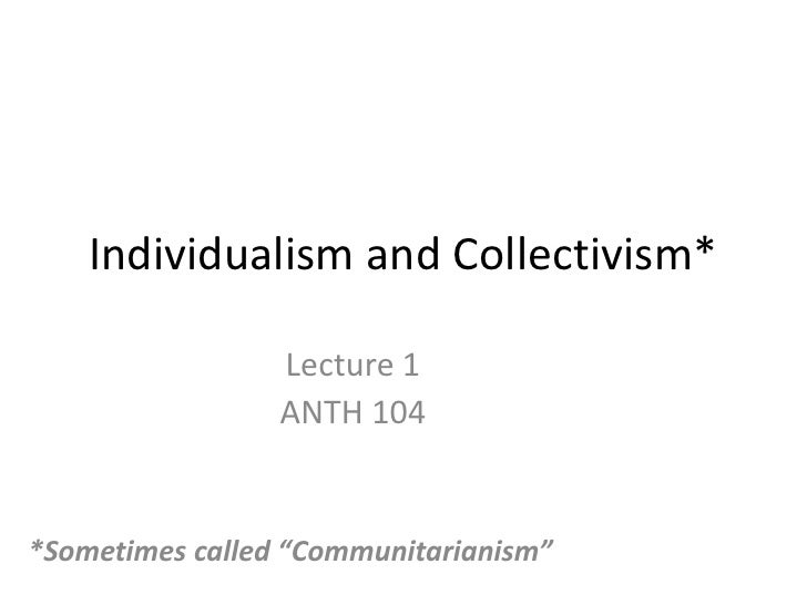 """Individualism and Collectivism*<br />Lecture 1<br />ANTH 104<br />*Sometimes called """"Communitarianism""""<br />"""