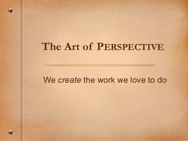 The Art of PERSPECTIVE We create the work we love to do